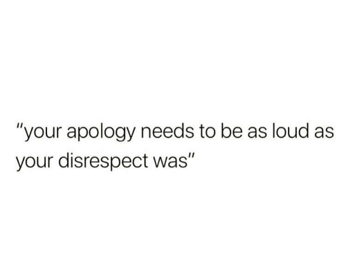 """Apology, Disrespect, and Loud: """"your apology needs to be as loud as  your disrespect was"""""""