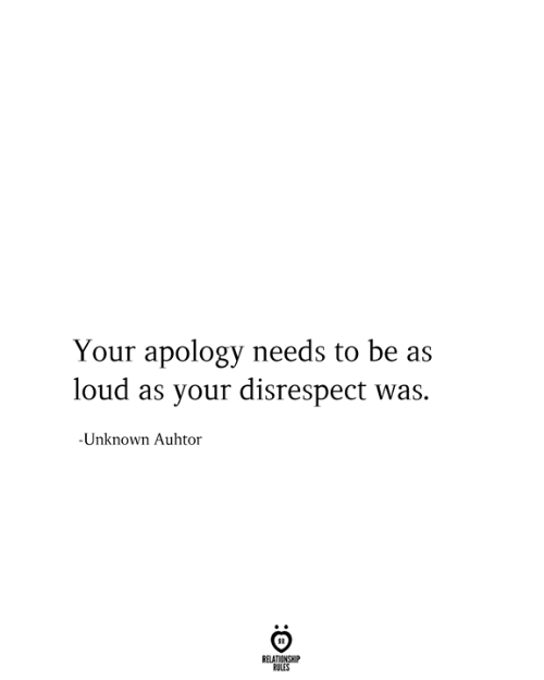 Relationship Rules: Your apology needs to be as  loud as your disrespect was.  -Unknown Aulhtor  RELATIONSHIP  RULES