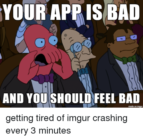 Bai: YOUR APPIS BAI  0  AND YOU SHOULD FEEL BAD  made on imgur getting tired of imgur crashing every 3 minutes