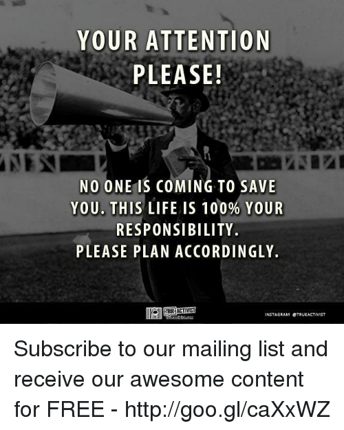 Instagram, Memes, and Mail: YOUR ATTENTION  PLEASE!  NO ONE IS COMING TO SAVE  YOU. THIS LIFE IS 100% YOUR  RESPONSIBILITY.  PLEASE PLAN ACCORDINGLY.  INSTAGRAM OTRUEACTIVIST Subscribe to our mailing list and receive our awesome content for FREE - http://goo.gl/caXxWZ