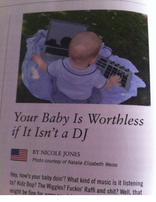 the wiggles: Your Baby Is Worthless  if It Isn't a DJ  BY NICOLE JONES  Photo courtesy of Natalie Elizabeth Weiss  Hey, how's your baby doin'? What kind of music is it listening  to? Kidz Bop? The Wiggles? Fuckin' Raffi and shit? Well, that  might be fine for som