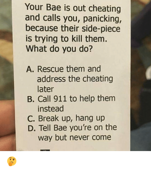 Bae, Cheating, and Memes: Your Bae is out cheating  and calls you, panicking,  because their side-piece  is trying to kill them  What do you do?  A. Rescue them and  address the cheating  later  B. Call 911 to help them  instead  C. Break up, hang up  D. Tell Bae you're on the  way but never come 🤔