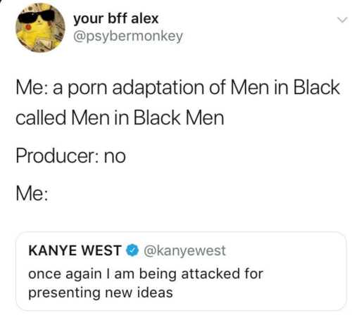 Men in Black: your bff alex  @psybermonkey  Me: a porn adaptation of Men in Black  called Men in Black Men  Producer: no  Me:  KANYE WEST @kanyewest  once again I am being attacked for  presenting new ideas
