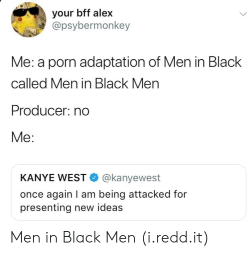 Men in Black: your bff alex  @psybermonkey  Me: a porn adaptation of Men in Black  called Men in Black Men  Producer: no  Me:  KANYE WEST @kanyewest  once again I am being attacked for  presenting new ideas Men in Black Men (i.redd.it)