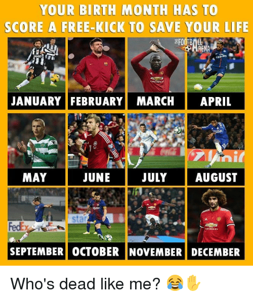 Life, Memes, and Free: YOUR BIRTH MONTH HAS TO  SCORE A FREE-KICK TO SAVE YOUR LIFE  JANUARY FEBRUARY! MARCH   APRIL  MAY  JUNE  JULYAUGUST  sta  SEPTEMBER) OCTOBER NOVEMBER! DECEMBER Who's dead like me? 😂✋