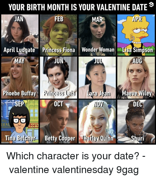 Phoebe Buffay: YOUR BIRTH MONTH IS YOUR VALENTINE DATE  JAN  FEB  MAR  APR  April ludgate Princess Fiona Wonder Woman Lisa Simpson  MA  IIL  AUG  Phoebe Buffay Princess Leia  OCT  DEC  RA  BOB'S  . Tina Belcher  BettyCooper Earley Quinn, OShuri Which character is your date?⠀ -⠀ valentine valentinesday 9gag