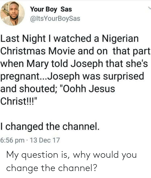 "Watched: Your Boy Sas  @ltsYourBoySas  Last Night I watched a Nigerian  Christmas Movie and on that part  when Mary told Joseph that she's  pregnant..Joseph was surprised  and shouted; ""Oohh Jesus  Christ!!!""  I changed the channel.  6:56 pm · 13 Dec 17 My question is, why would you change the channel?"