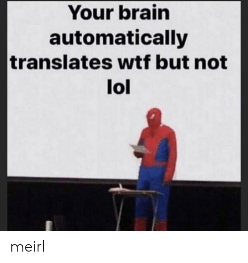 automatically: Your brain  automatically  translates wtf but not  lol meirl