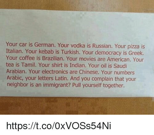 tamil: Your car is German. Your vodka is Russian. Your pizza is  Italian. Your kebab is Turkish. Your democracy is Greek.  Your coffee is Brazilian. Your movies are American. Your  tea is Tamil. Your shirt is Indian. Your oil is Saudi  Arabian. Your electronics are Chinese. Your numbers  Arabic, your letters Latin. And you complain that your  neighbor is an immigrant? Pull yourself together. https://t.co/0xVOSs54Ni