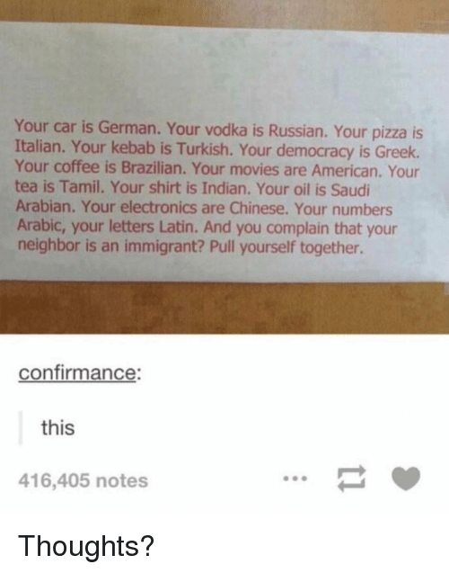 tamil: Your car is German. Your vodka is Russian. Your pizza is  Italian. Your kebab is Turkish. Your democracy is Greek.  Your coffee is Brazilian. Your movies are American. Your  tea is Tamil. Your shirt is Indian. Your oil is Saudi  Arabian. Your electronics are Chinese. Your numbers  Arabic, your letters Latin. And you complain that your  neighbor is an immigrant? Pull yourself together.  confirmance:  this  416,405 notes Thoughts?