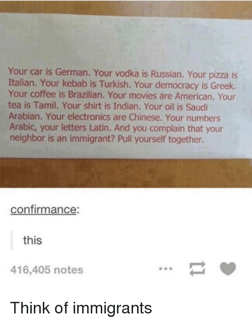 tamil: Your car is German. Your vodka is Russian. Your pizza is  Italian. Your kebab is Turkish. Your democracy is Greek.  Your coffee is Brazilian. Your movies are American. Your  tea is Tamil. Your shirt is Indian. Your oil is Saudi  Arabian. Your electronics are Chinese. Your numbers  Arabic, your letters Latin. And you complain that your  neighbor is an immigrant? Pull yourself together.  confirmance:  this  416,405 notes Think of immigrants