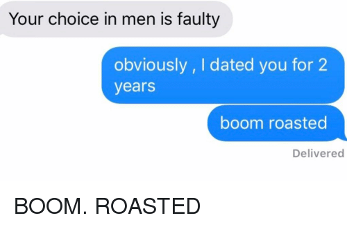 Relationships, Texting, and Boom: Your choice in men is faulty  obviously , I dated you for 2  years  boom roasted  Delivered BOOM. ROASTED