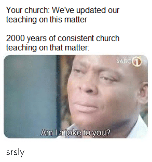 Church, Dank Christian, and Teaching: Your church: We've updated our  teaching on this matter  2000 years of consistent church  teaching on that matter:  SABC  Am lajoke to you? srsly