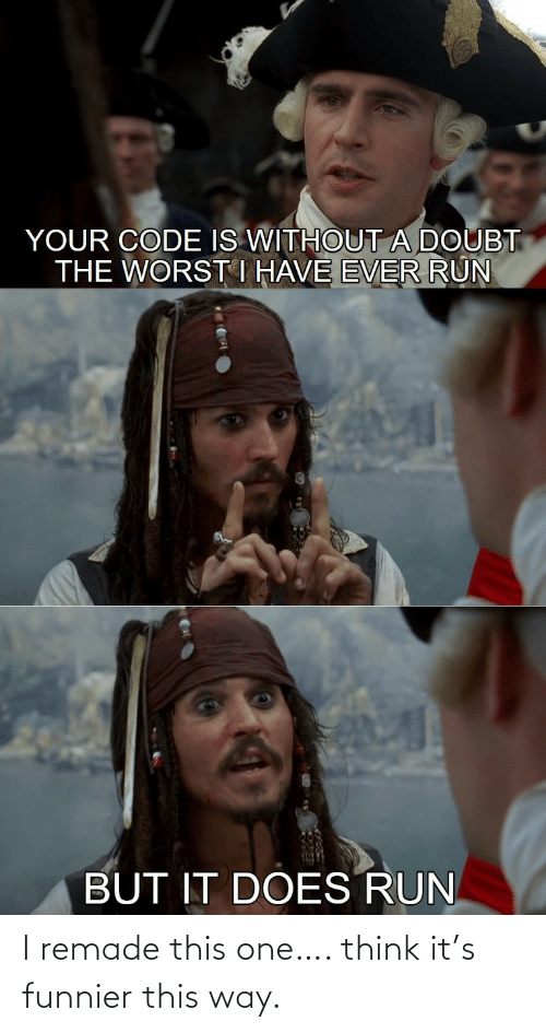The Worst: YOUR CODE IS WITHOUTA DOUBT  THE WORST I HAVE EVER RUN  BUT IT DOES RUN I remade this one…. think it's funnier this way.