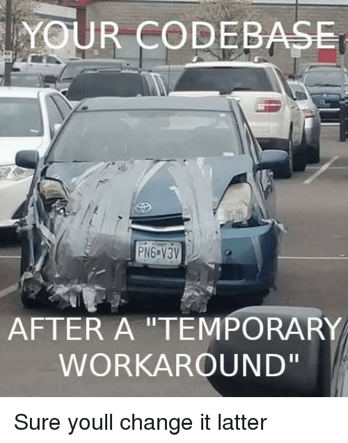 "Change, You, and Sure: YOUR CODEBASE  AFTER A ""TEMPORARY  WORKAROUND"" Sure youll change it latter"
