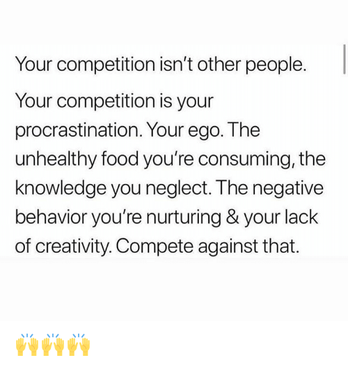 Food, Knowledge, and Procrastination: Your competition isn't other people.  Your competition is your  procrastination. Your ego. The  unhealthy food you're consuming, the  knowledge you neglect. The negative  behavior you're nurturing & your lack  of creativity. Compete against that. 🙌🙌🙌