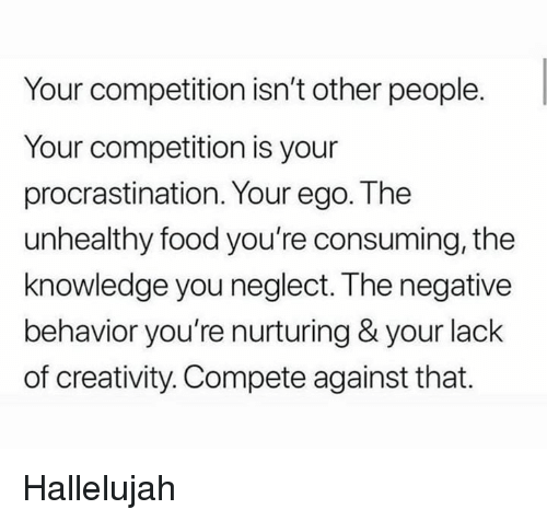 Food, Hallelujah, and Knowledge: Your competition isn't other people.  Your competition is your  procrastination. Your ego. The  unhealthy food you're consuming, the  knowledge you neglect. The negative  behavior you're nurturing & your lack  of creativity. Compete against that. Hallelujah