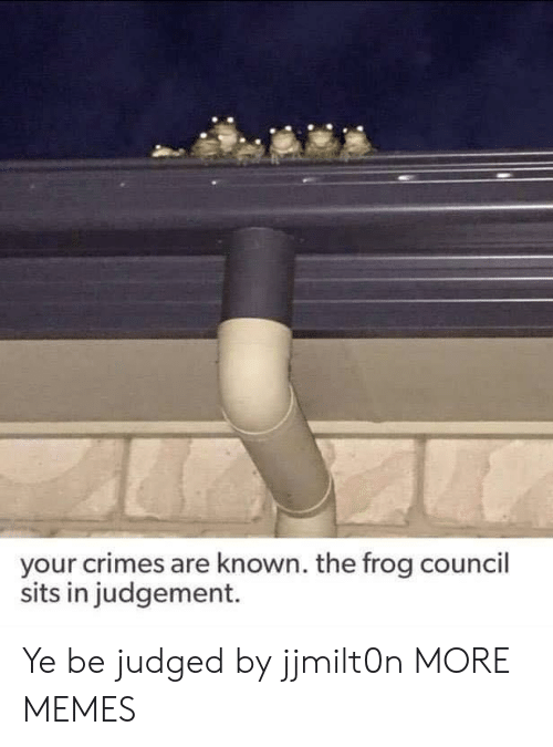 Dank, Memes, and Target: your crimes are known. the frog council  sits in judgement. Ye be judged by jjmilt0n MORE MEMES