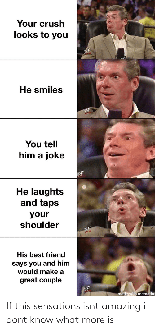 He Smiles: Your crush  looks to you  He smiles  You tell  him a joke  He laughts  and taps  your  shoulder  His best friend  says you and him  would make a  great couple  WF  made with mematic If this sensations isnt amazing i dont know what more is