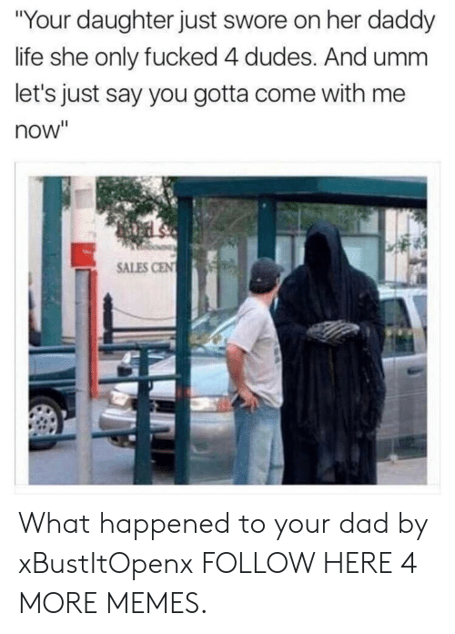 "Dad, Dank, and Life: ""Your daughter just swore on her daddy  life she only fucked 4 dudes. And umm  let's just say you gotta come with me  now""  SALES CEN What happened to your dad by xBustItOpenx FOLLOW HERE 4 MORE MEMES."