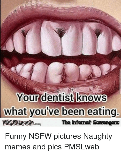 Funny, Memes, and Nsfw: Your dentist knows  what youve been eating,  The Intenet Scavengers <p>Funny NSFW pictures  Naughty memes and pics  PMSLweb </p>