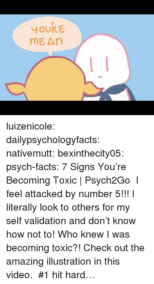 Psych: YOUR E  mE An luizenicole:  dailypsychologyfacts: nativemutt:  bexinthecity05:  psych-facts:  7 Signs You're Becoming Toxic | Psych2Go   I feel attacked by number 5!!! I literally look to others for my self validation and don't know how not to!   Who knew I was becoming toxic?!   Check out the amazing illustration in this video.    #1 hit hard…