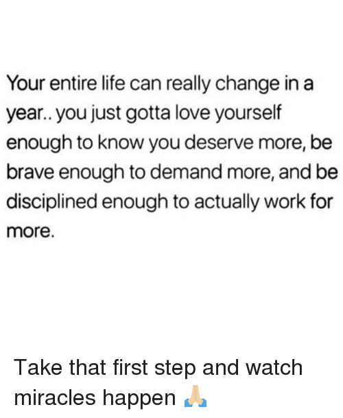 Life, Love, and Memes: Your entire life can really change in a  year.. you just gotta love yourself  enough to know you deserve more, be  brave enough to demand more, and be  disciplined enough to actually work for  more. Take that first step and watch miracles happen 🙏🏼