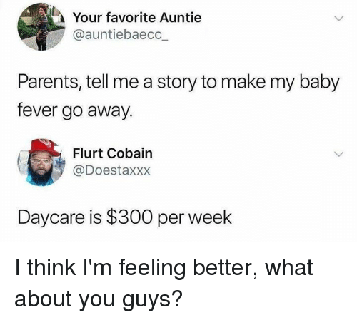 Feeling Better: Your favorite Auntie  @auntiebaecc_  Parents, tell me a story to make my baby  fever go away.  Flurt Cobain  @Doestaxxx  Daycare is $300 per week I think I'm feeling better, what about you guys?