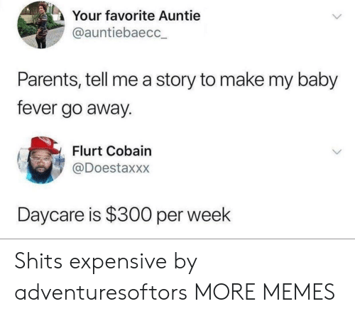 cobain: Your favorite Auntie  @auntiebaecc  Parents, tell me a story to make my baby  fever go away.  Flurt Cobain  @Doestaxxx  Daycare is $300 per week Shits expensive by adventuresoftors MORE MEMES