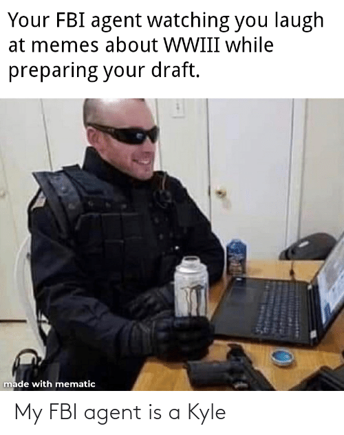 FBI: Your FBI agent watching you laugh  at memes about WWIII while  preparing your draft.  made with mematic My FBI agent is a Kyle