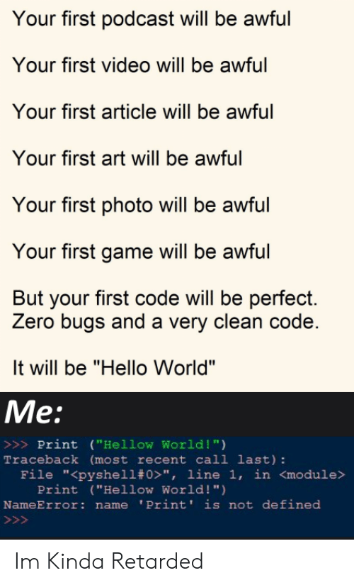 "hello world: Your first podcast will be awful  Your first video will be awful  Your first article will be awful  Your first art will be awful  Your first photo will be awful  Your first game will be awful  But your first code will be perfect.  Zero bugs and a very clean code.  It will be ""Hello World""  Me:  >>>Print (""Hellow World !"")  Traceback (most recent call last):  File ""<pyshell# 0>"", line 1, in <module>  Print (""Hellow World! "")  NameError: name 'Print' is not defined  >>> Im Kinda Retarded"