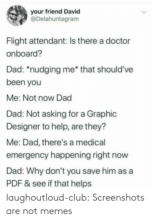 Flight: your friend David  @Delahuntagram  Flight attendant: Is there a doctor  onboard?  Dad: *nudging me* that should've  been you  Me: Not now Dad  Dad: Not asking for a Graphic  Designer to help, are they?  Me: Dad, there's a medical  emergency happening right now  Dad: Why don't you save him as a  PDF & see if that helps laughoutloud-club:  Screenshots are not memes