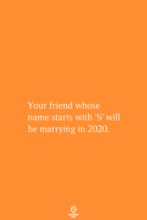 Whose Name: Your friend whose  name starts with 'S' will  be marrying in 2020.  RELATIONSHIP  RES