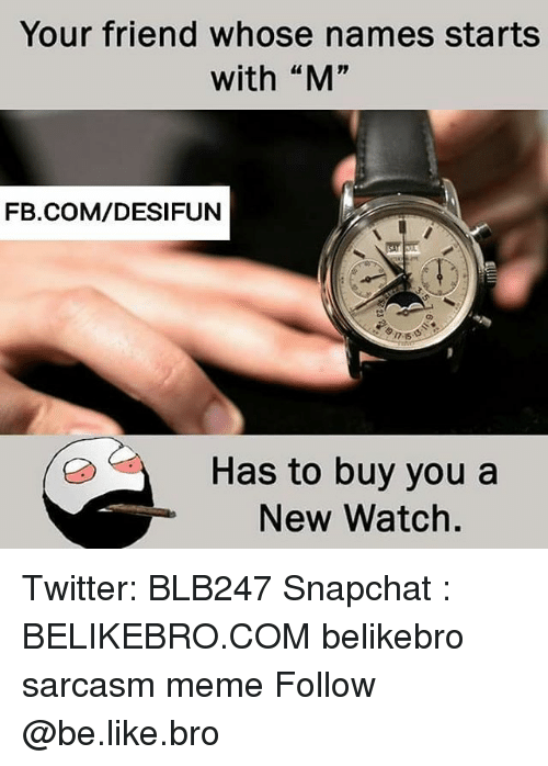 "Be Like, Meme, and Memes: Your friend whose names starts  with ""M""  FB.COM/DESIFUN  Has to buy you a  New Watch. Twitter: BLB247 Snapchat : BELIKEBRO.COM belikebro sarcasm meme Follow @be.like.bro"