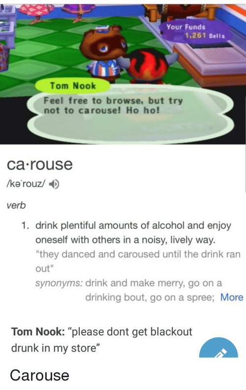 """Drinking, Drunk, and Alcohol: Your Funds  1,261 Bells  Tom Nook  Feel free to browse, but try  not to carouse! Ho ho!  ca rouse  verb  1. drink plentiful amounts of alcohol and enjoy  oneself with others in a noisy, lively way  they danced and caroused until the drink ran  out""""  synonyms: drink and make merry, go on a  drinking bout, go on a spree; More  Tom Nook: """"please dont get blackout  drunk in my store"""" Carouse"""