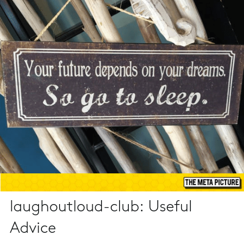 Advice, Club, and Future: Your future depends on your dreams  Sa ga to oleep.  THE META PICTURE laughoutloud-club:  Useful Advice