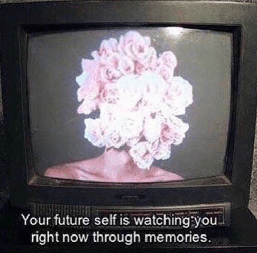 Future, You, and Memories: Your future self is watching you  right now through memories