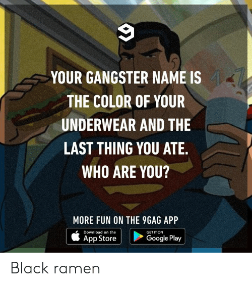 Google Play: YOUR GANGSTER NAME IS  THE COLOR OF YOUR  UNDERWEAR AND THE  LAST THING YOU ATE.  WHO ARE YOU?  MORE FUN ON THE 9GAG APP  Download on the  GET IT ON  Google Play  App Store Black ramen
