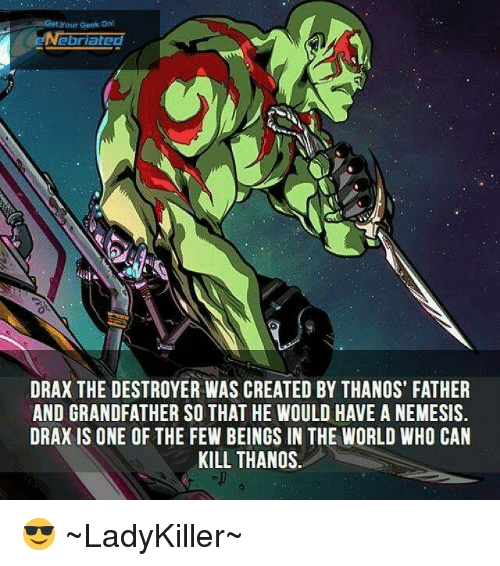 father-and-grandfather: Your Geek onl  lated  DRAX THE DESTROYER WAS CREATED BY THANOS' FATHER  AND GRANDFATHER SO THAT HE WOULD HAVE A NEMESIS.  DRAX IS ONE OF THE FEW BEINGS IN THE WORLD WHO CAN  KILL THANOS 😎  ~LadyKiller~