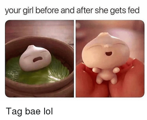 Bae, Funny, and Lol: your girl before and after she gets fed Tag bae lol
