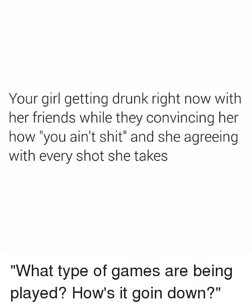 "Drunk, Friends, and Shit: Your girl getting drunk right now with  her friends while they convincing her  how ""you ain't shit"" and she agreeing  with every shot she takes ""What type of games are being played? How's it goin down?"""