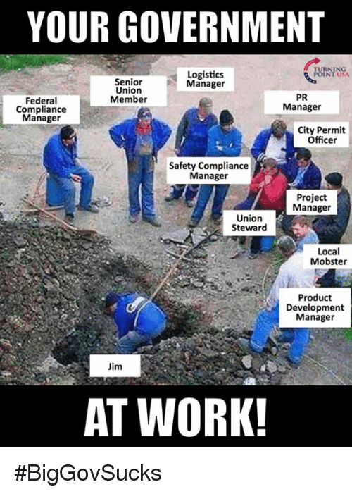 Memes, Work, and Government: YOUR GOVERNMENT  Logistics  Manager  NT USA  Senior  Union  Member  Federal  Compliance  Manager  PR  Manager  City Permit  Officer  Safety Compliance  Manage  Project  Manager  Union  Steward  Local  Mobster  Product  Development  Manager  Jim  AT WORK! #BigGovSucks