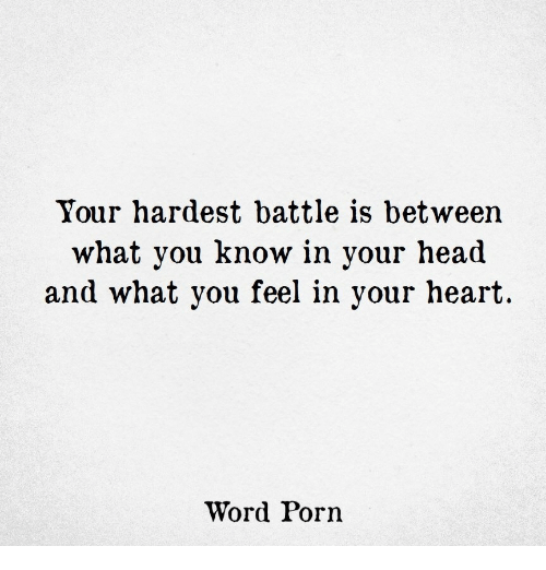 Head, Heart, and Porn: Your hardest battle is between  what you know in your head  and what you feel in your heart  Word Porn