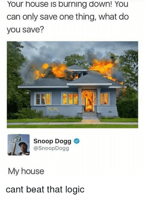 Beat That: Your house is burning down! You  can only save one thing, what do  you save?  Snoop Dogg >  @SnoopDogg  My house cant beat that logic