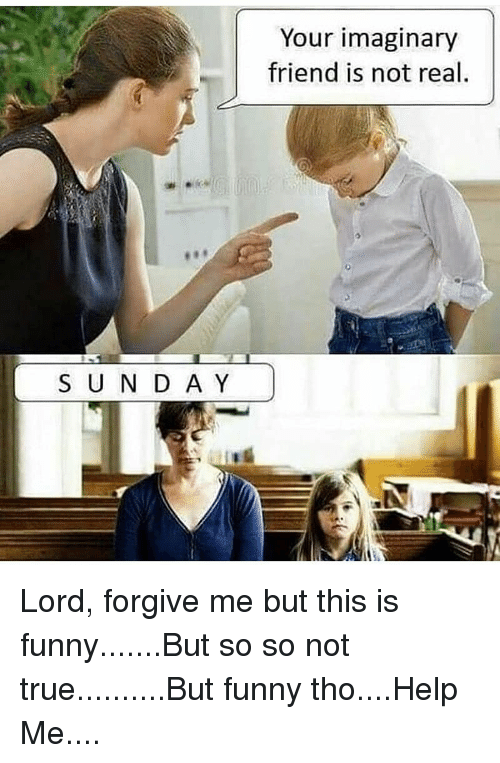 Funny, Memes, and True: Your imaginary  friend is not real  S U N D A Y Lord, forgive me but this is funny.......But so so not true..........But funny tho....Help Me....