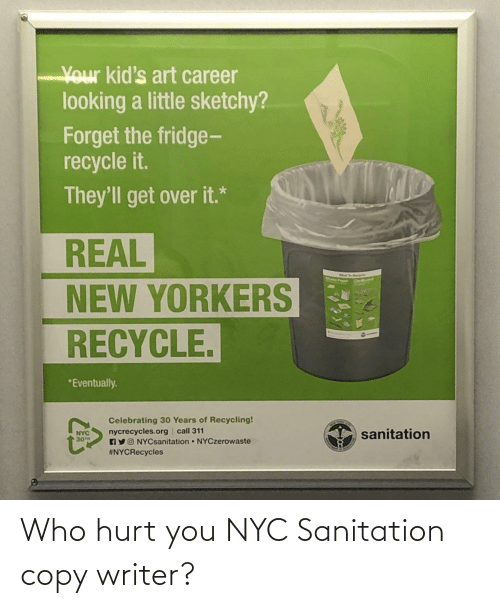 nyc: Your kid's art career  looking a little sketchy?  Forget the fridge-  recycle it.  They'll get over it.*  REAL  NEW YORKERS  RECYCLE.  *Eventually.  Celebrating 30 Years of Recycling!  nycrecycles.org call 311  AYO NYCsanitation NYCzerowaste  #NYCRecycles  sanitation  NYC  30TH Who hurt you NYC Sanitation copy writer?