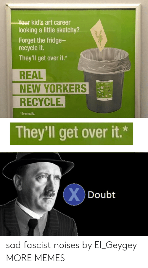 fascist: Your kid's art career  looking a little sketchy?  Forget the fridge-  recycle it.  They'll get over it.*  REAL  NEW YORKERS  RECYCLE.  *Eventually.  They'll get over it.*  XDoubt sad fascist noises by El_Geygey MORE MEMES