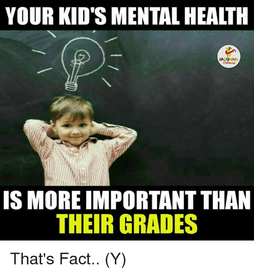 Ÿ˜': YOUR KIDS MENTALHEALTH  IS MORE IMPORTANTTHAN  THEIR GRADES That's Fact.. (Y)