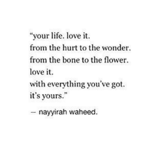 """Life, Love, and Flower: """"your life. love i  from the hurt to the wonder.  from the bone to the flower  love it.  with everything you've got  it's yours.""""  - nayyirah waheed"""