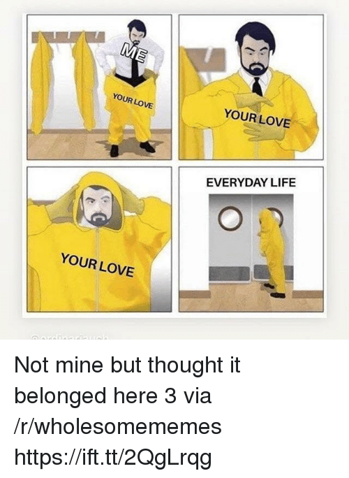 Life, Love, and Thought: YOUR LOVE  YOUR LOVE  EVERYDAY LIFE  YOUR LOVE Not mine but thought it belonged here 3 via /r/wholesomememes https://ift.tt/2QgLrqg